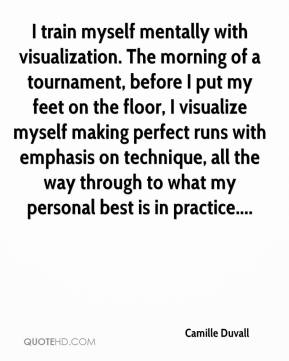 Camille Duvall - I train myself mentally with visualization. The morning of a tournament, before I put my feet on the floor, I visualize myself making perfect runs with emphasis on technique, all the way through to what my personal best is in practice....