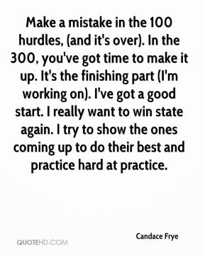 Candace Frye - Make a mistake in the 100 hurdles, (and it's over). In the 300, you've got time to make it up. It's the finishing part (I'm working on). I've got a good start. I really want to win state again. I try to show the ones coming up to do their best and practice hard at practice.