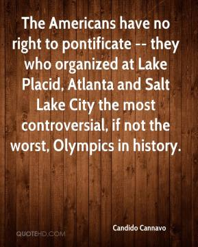 Candido Cannavo - The Americans have no right to pontificate -- they who organized at Lake Placid, Atlanta and Salt Lake City the most controversial, if not the worst, Olympics in history.