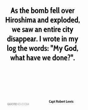 "Capt Robert Lewis - As the bomb fell over Hiroshima and exploded, we saw an entire city disappear. I wrote in my log the words: ""My God, what have we done?""."
