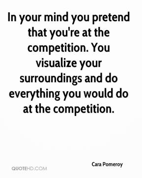Cara Pomeroy - In your mind you pretend that you're at the competition. You visualize your surroundings and do everything you would do at the competition.