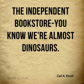 Carl A. Kroch - The independent bookstore-you know we're almost dinosaurs.