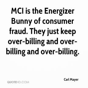 Carl Mayer - MCI is the Energizer Bunny of consumer fraud. They just keep over-billing and over-billing and over-billing.