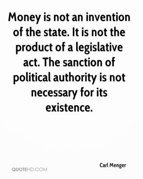 Carl Menger - Money is not an invention of the state. It is not the product of a legislative act. The sanction of political authority is not necessary for its existence.