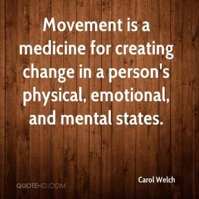 Carol Welch - Movement is a medicine for creating change in a person's physical, emotional, and mental states.