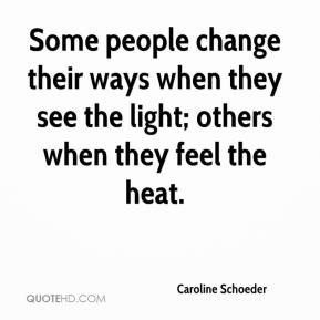 Caroline Schoeder - Some people change their ways when they see the light; others when they feel the heat.