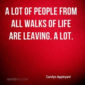 Carolyn Appleyard - A lot of people from all walks of life are leaving. A lot.