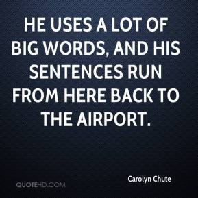 Carolyn Chute - He uses a lot of big words, and his sentences run from here back to the airport.