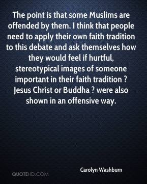 Carolyn Washburn - The point is that some Muslims are offended by them. I think that people need to apply their own faith tradition to this debate and ask themselves how they would feel if hurtful, stereotypical images of someone important in their faith tradition ? Jesus Christ or Buddha ? were also shown in an offensive way.