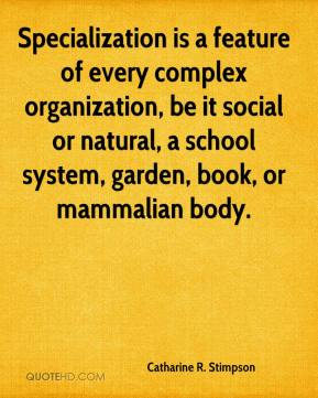 Catharine R. Stimpson - Specialization is a feature of every complex organization, be it social or natural, a school system, garden, book, or mammalian body.