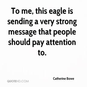 Catherine Bowe - To me, this eagle is sending a very strong message that people should pay attention to.