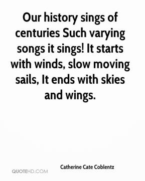 Catherine Cate Coblentz - Our history sings of centuries Such varying songs it sings! It starts with winds, slow moving sails, It ends with skies and wings.