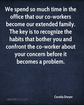 Cecelia Dwyer - We spend so much time in the office that our co-workers become our extended family. The key is to recognize the habits that bother you and confront the co-worker about your concern before it becomes a problem.