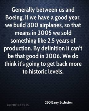 CEO Barry Eccleston - Generally between us and Boeing, if we have a good year, we build 800 airplanes, so that means in 2005 we sold something like 2.5 years of production. By definition it can't be that good in 2006. We do think it's going to get back more to historic levels.
