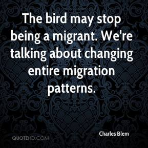Charles Blem - The bird may stop being a migrant. We're talking about changing entire migration patterns.