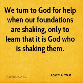 Charles C. West - We turn to God for help when our foundations are shaking, only to learn that it is God who is shaking them.