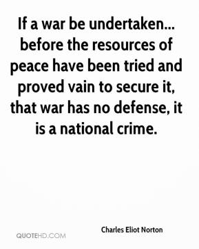 Charles Eliot Norton - If a war be undertaken... before the resources of peace have been tried and proved vain to secure it, that war has no defense, it is a national crime.