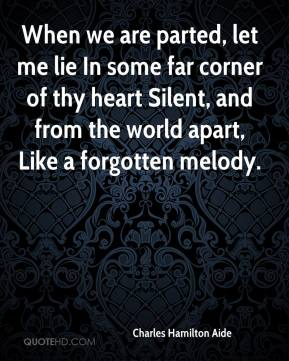 Charles Hamilton Aide - When we are parted, let me lie In some far corner of thy heart Silent, and from the world apart, Like a forgotten melody.