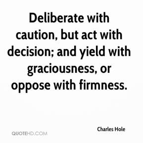 Charles Hole - Deliberate with caution, but act with decision; and yield with graciousness, or oppose with firmness.