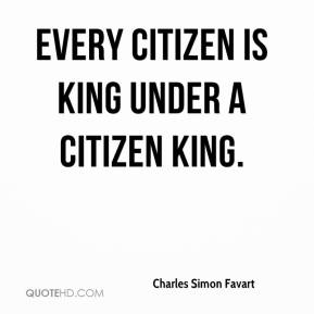 Charles Simon Favart - Every citizen is king under a citizen king.