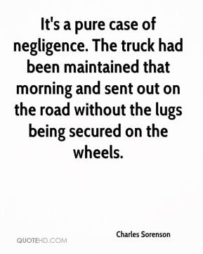 Charles Sorenson - It's a pure case of negligence. The truck had been maintained that morning and sent out on the road without the lugs being secured on the wheels.