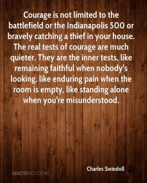 Charles Swindoll - Courage is not limited to the battlefield or the Indianapolis 500 or bravely catching a thief in your house. The real tests of courage are much quieter. They are the inner tests, like remaining faithful when nobody's looking, like enduring pain when the room is empty, like standing alone when you're misunderstood.