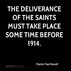 Charles Taze Russell - The deliverance of the saints must take place some time before 1914.