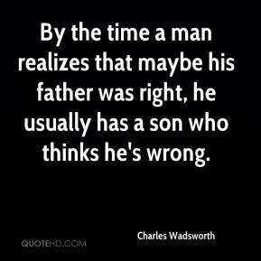 Charles Wadsworth - By the time a man realizes that maybe his father was right, he usually has a son who thinks he's wrong.