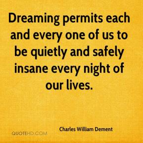 Charles William Dement - Dreaming permits each and every one of us to be quietly and safely insane every night of our lives.