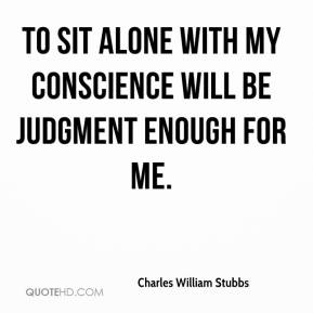 To sit alone with my conscience will be judgment enough for me.