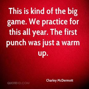 Charley McDermott - This is kind of the big game. We practice for this all year. The first punch was just a warm up.