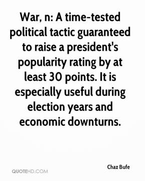 Chaz Bufe - War, n: A time-tested political tactic guaranteed to raise a president's popularity rating by at least 30 points. It is especially useful during election years and economic downturns.