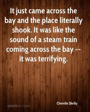 Cherelle Skelly - It just came across the bay and the place literally shook. It was like the sound of a steam train coming across the bay -- it was terrifying.