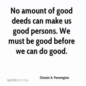 Chester A. Pennington - No amount of good deeds can make us good persons. We must be good before we can do good.