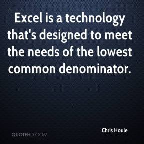 Chris Houle - Excel is a technology that's designed to meet the needs of the lowest common denominator.