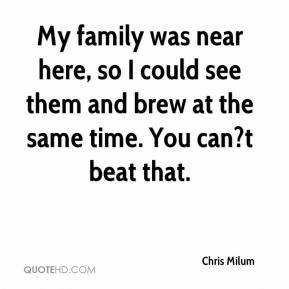 Chris Milum - My family was near here, so I could see them and brew at the same time. You can?t beat that.