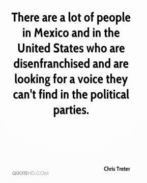 Chris Treter - There are a lot of people in Mexico and in the United States who are disenfranchised and are looking for a voice they can't find in the political parties.
