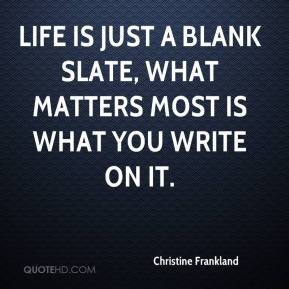 Christine Frankland - Life is just a blank slate, what matters most is what you write on it.