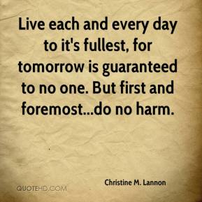 Christine M. Lannon - Live each and every day to it's fullest, for tomorrow is guaranteed to no one. But first and foremost...do no harm.