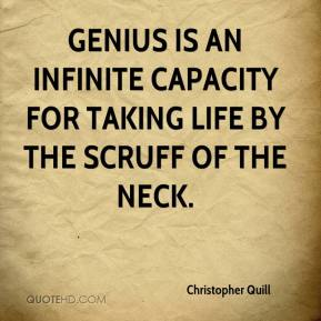 Christopher Quill - Genius is an infinite capacity for taking life by the scruff of the neck.
