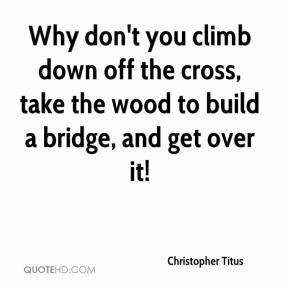 Christopher Titus - Why don't you climb down off the cross, take the wood to build a bridge, and get over it!