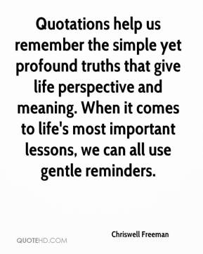 Chriswell Freeman - Quotations help us remember the simple yet profound truths that give life perspective and meaning. When it comes to life's most important lessons, we can all use gentle reminders.