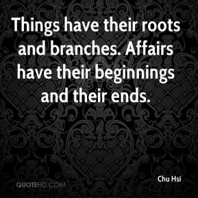Chu Hsi - Things have their roots and branches. Affairs have their beginnings and their ends.