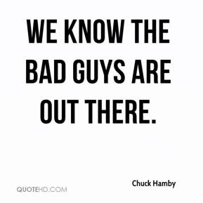 Chuck Hamby - We know the bad guys are out there.