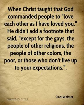 "When Christ taught that God commanded people to ""love each other as I have loved you,"" He didn't add a footnote that said, ""except for the gays, the people of other religions, the people of other colors, the poor, or those who don't live up to your expectations.""."