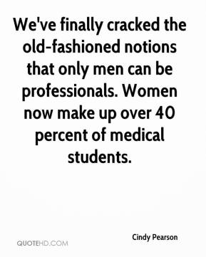 Cindy Pearson - We've finally cracked the old-fashioned notions that only men can be professionals. Women now make up over 40 percent of medical students.