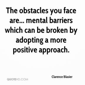 Clarence Blasier - The obstacles you face are... mental barriers which can be broken by adopting a more positive approach.
