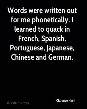 Clarence Nash - Words were written out for me phonetically. I learned to quack in French, Spanish, Portuguese, Japanese, Chinese and German.
