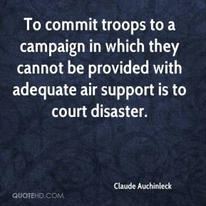 Claude Auchinleck - To commit troops to a campaign in which they cannot be provided with adequate air support is to court disaster.