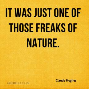 Claude Hughes - It was just one of those freaks of nature.